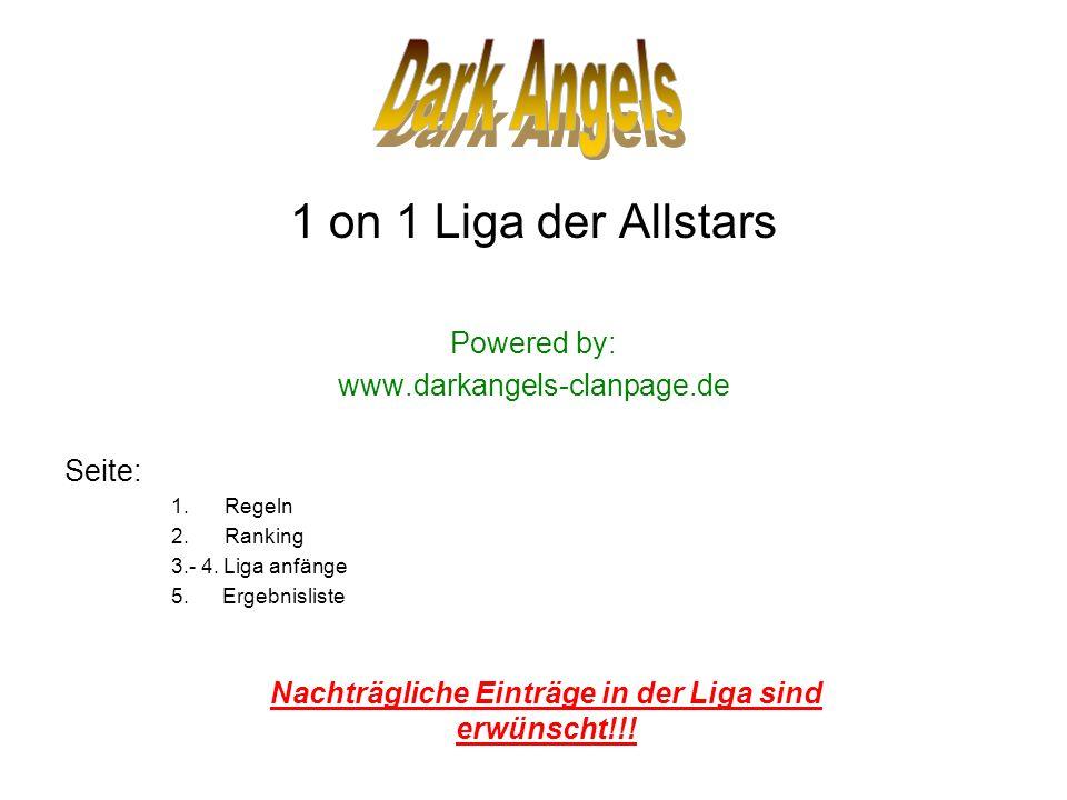 1 on 1 Liga der Allstars Powered by: www.darkangels-clanpage.de Seite: 1.Regeln 2.Ranking 3.- 4. Liga anfänge 5. Ergebnisliste Nachträgliche Einträge