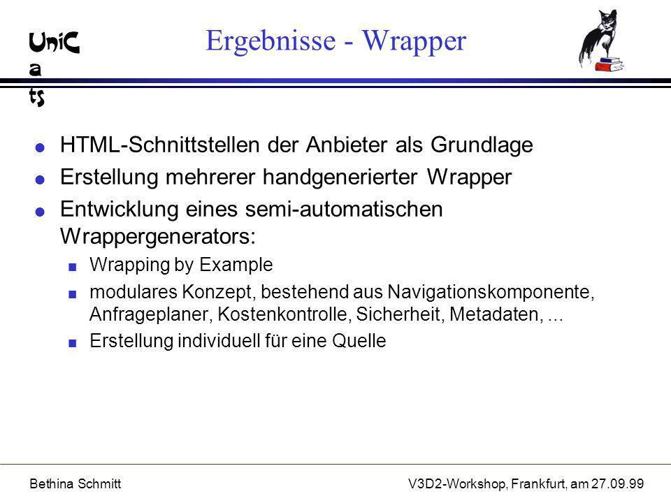UniC a ts Bethina SchmittV3D2-Workshop, Frankfurt, am 27.09.99 Ergebnisse - Wrapper l HTML-Schnittstellen der Anbieter als Grundlage l Erstellung mehr