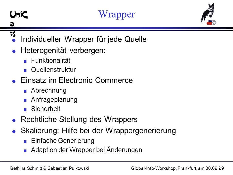 UniC a ts Bethina Schmitt & Sebastian PulkowskiGlobal-Info-Workshop, Frankfurt, am 30.09.99 Wrapper l Individueller Wrapper für jede Quelle l Heteroge