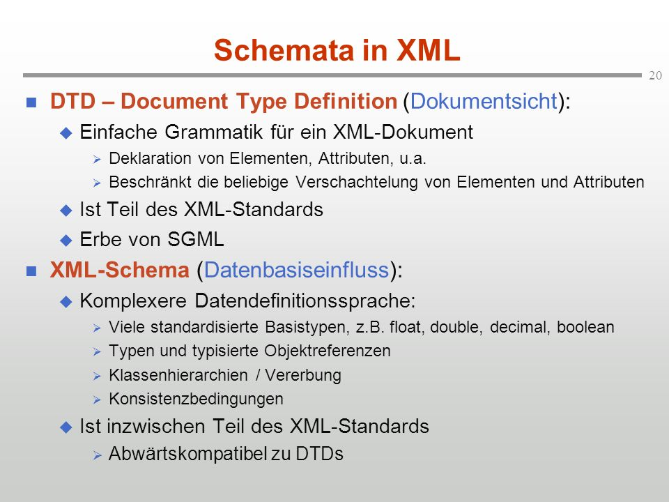 20 Schemata in XML DTD – Document Type Definition (Dokumentsicht): Einfache Grammatik für ein XML-Dokument Deklaration von Elementen, Attributen, u.a.