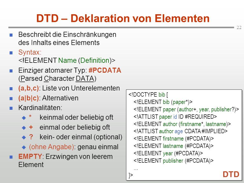 22 DTD – Deklaration von Elementen Beschreibt die Einschränkungen des Inhalts eines Elements Syntax: Einziger atomarer Typ: #PCDATA (Parsed Character DATA) (a,b,c): Liste von Unterelementen (a|b|c): Alternativen Kardinalitäten: *keinmal oder beliebig oft +einmal oder beliebig oft ?kein- oder einmal (optional) (ohne Angabe): genau einmal EMPTY: Erzwingen von leerem Element...