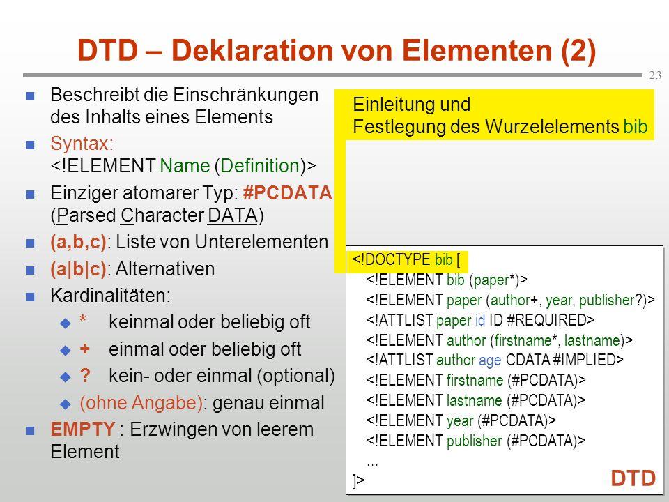 23 DTD – Deklaration von Elementen (2) Beschreibt die Einschränkungen des Inhalts eines Elements Syntax: Einziger atomarer Typ: #PCDATA (Parsed Character DATA) (a,b,c): Liste von Unterelementen (a|b|c): Alternativen Kardinalitäten: *keinmal oder beliebig oft +einmal oder beliebig oft ?kein- oder einmal (optional) (ohne Angabe): genau einmal EMPTY : Erzwingen von leerem Element Einleitung und Festlegung des Wurzelelements bib...