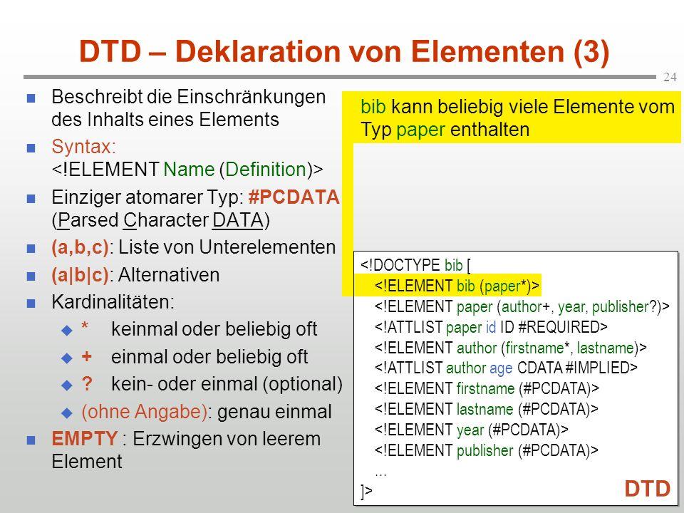 24 DTD – Deklaration von Elementen (3) Beschreibt die Einschränkungen des Inhalts eines Elements Syntax: Einziger atomarer Typ: #PCDATA (Parsed Character DATA) (a,b,c): Liste von Unterelementen (a|b|c): Alternativen Kardinalitäten: *keinmal oder beliebig oft +einmal oder beliebig oft ?kein- oder einmal (optional) (ohne Angabe): genau einmal EMPTY : Erzwingen von leerem Element bib kann beliebig viele Elemente vom Typ paper enthalten...