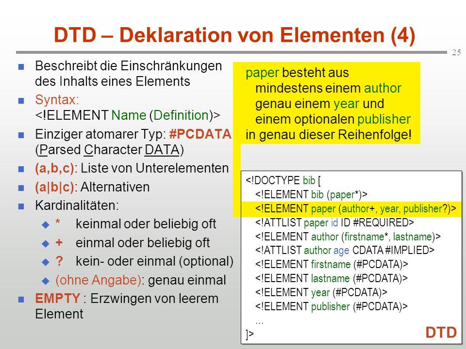 25 DTD – Deklaration von Elementen (4) Beschreibt die Einschränkungen des Inhalts eines Elements Syntax: Einziger atomarer Typ: #PCDATA (Parsed Character DATA) (a,b,c): Liste von Unterelementen (a|b|c): Alternativen Kardinalitäten: *keinmal oder beliebig oft +einmal oder beliebig oft ?kein- oder einmal (optional) (ohne Angabe): genau einmal EMPTY : Erzwingen von leerem Element paper besteht aus mindestens einem author genau einem year und einem optionalen publisher in genau dieser Reihenfolge!...