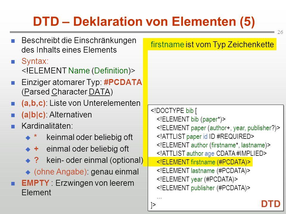 26 DTD – Deklaration von Elementen (5) Beschreibt die Einschränkungen des Inhalts eines Elements Syntax: Einziger atomarer Typ: #PCDATA (Parsed Character DATA) (a,b,c): Liste von Unterelementen (a|b|c): Alternativen Kardinalitäten: *keinmal oder beliebig oft +einmal oder beliebig oft ?kein- oder einmal (optional) (ohne Angabe): genau einmal EMPTY : Erzwingen von leerem Element firstname ist vom Typ Zeichenkette...
