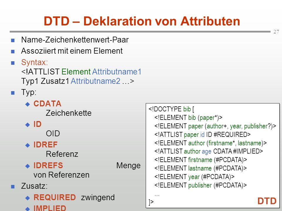 27 DTD – Deklaration von Attributen Name-Zeichenkettenwert-Paar Assoziiert mit einem Element Syntax: Typ: CDATA Zeichenkette ID OID IDREF Referenz IDREFSMenge von Referenzen Zusatz: REQUIREDzwingend IMPLIED optional (Initialwert)...
