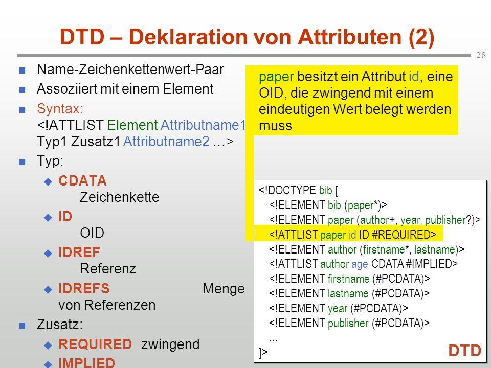 28 DTD – Deklaration von Attributen (2) Name-Zeichenkettenwert-Paar Assoziiert mit einem Element Syntax: Typ: CDATA Zeichenkette ID OID IDREF Referenz IDREFSMenge von Referenzen Zusatz: REQUIREDzwingend IMPLIED optional (Initialwert)...