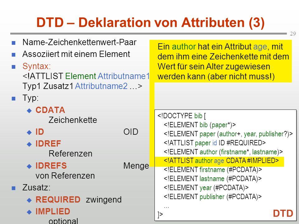29 DTD – Deklaration von Attributen (3) Name-Zeichenkettenwert-Paar Assoziiert mit einem Element Syntax: Typ: CDATA Zeichenkette IDOID IDREF Referenzen IDREFSMenge von Referenzen Zusatz: REQUIREDzwingend IMPLIED optional (Initialwert)...