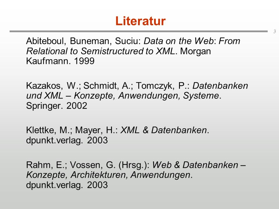 3 Literatur Abiteboul, Buneman, Suciu: Data on the Web: From Relational to Semistructured to XML. Morgan Kaufmann. 1999 Kazakos, W.; Schmidt, A.; Tomc