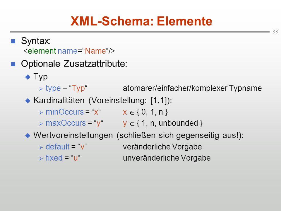 33 XML-Schema: Elemente Syntax: Optionale Zusatzattribute: Typ type = Typatomarer/einfacher/komplexer Typname Kardinalitäten (Voreinstellung: [1,1]): minOccurs = xx { 0, 1, n } maxOccurs = yy { 1, n, unbounded } Wertvoreinstellungen (schließen sich gegenseitig aus!): default = vveränderliche Vorgabe fixed = uunveränderliche Vorgabe