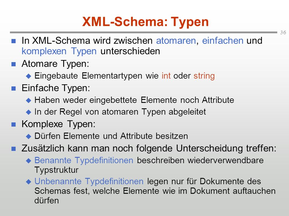 36 XML-Schema: Typen In XML-Schema wird zwischen atomaren, einfachen und komplexen Typen unterschieden Atomare Typen: Eingebaute Elementartypen wie int oder string Einfache Typen: Haben weder eingebettete Elemente noch Attribute In der Regel von atomaren Typen abgeleitet Komplexe Typen: Dürfen Elemente und Attribute besitzen Zusätzlich kann man noch folgende Unterscheidung treffen: Benannte Typdefinitionen beschreiben wiederverwendbare Typstruktur Unbenannte Typdefinitionen legen nur für Dokumente des Schemas fest, welche Elemente wie im Dokument auftauchen dürfen