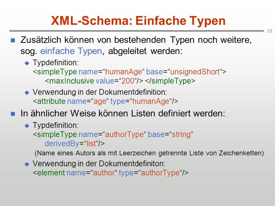 38 XML-Schema: Einfache Typen Zusätzlich können von bestehenden Typen noch weitere, sog. einfache Typen, abgeleitet werden: Typdefinition: Verwendung
