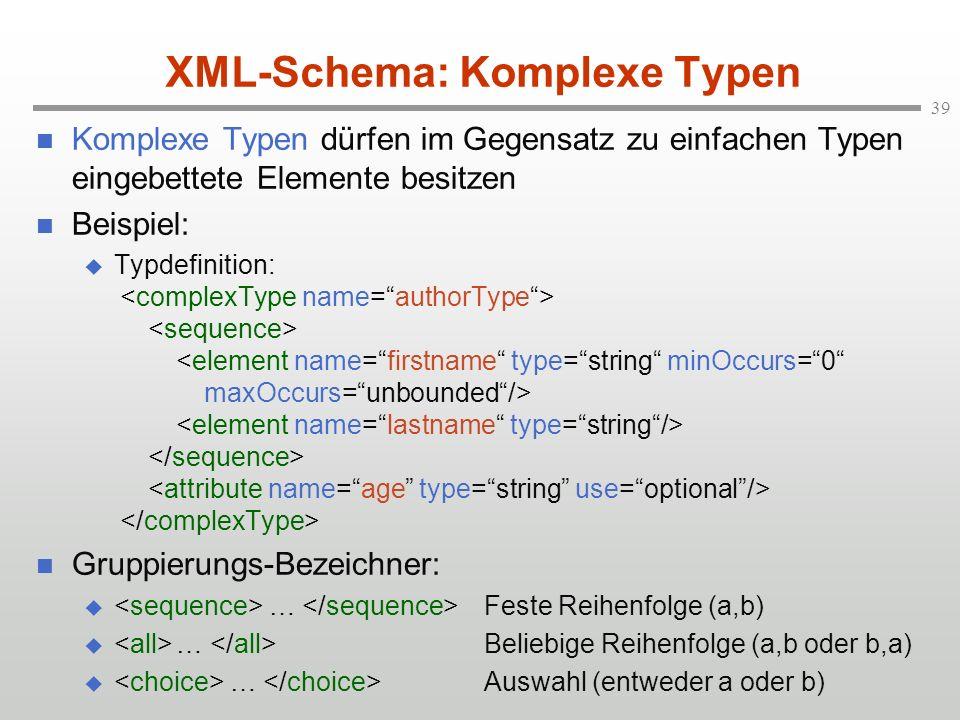 39 XML-Schema: Komplexe Typen Komplexe Typen dürfen im Gegensatz zu einfachen Typen eingebettete Elemente besitzen Beispiel: Typdefinition: Gruppierungs-Bezeichner: … Feste Reihenfolge (a,b) … Beliebige Reihenfolge (a,b oder b,a) … Auswahl (entweder a oder b)
