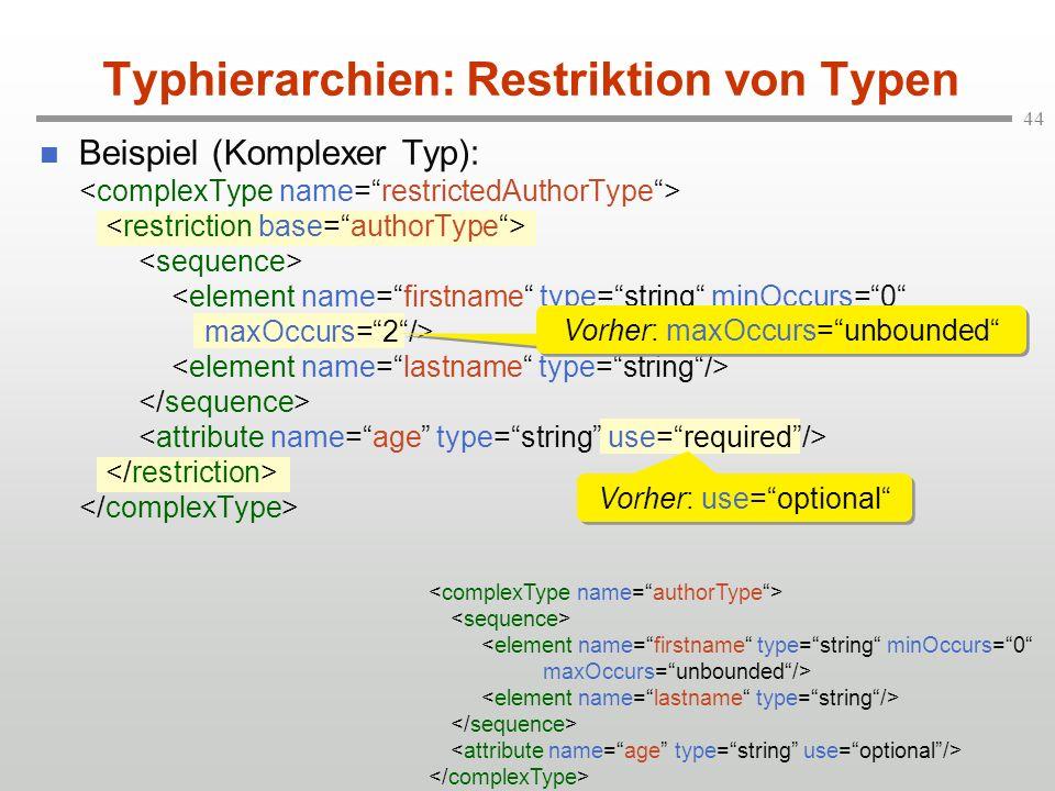 44 Typhierarchien: Restriktion von Typen Beispiel (Komplexer Typ): Vorher: maxOccurs=unbounded Vorher: use=optional