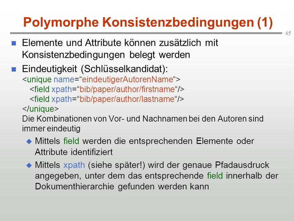 45 Polymorphe Konsistenzbedingungen (1) Elemente und Attribute können zusätzlich mit Konsistenzbedingungen belegt werden Eindeutigkeit (Schlüsselkandi