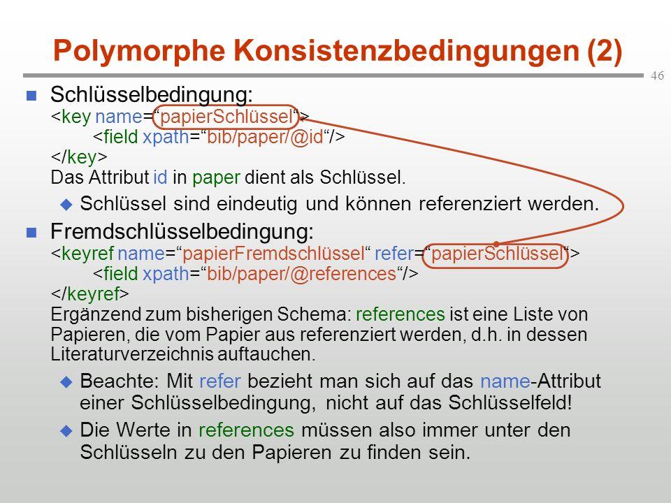 46 Polymorphe Konsistenzbedingungen (2) Schlüsselbedingung: Das Attribut id in paper dient als Schlüssel. Schlüssel sind eindeutig und können referenz