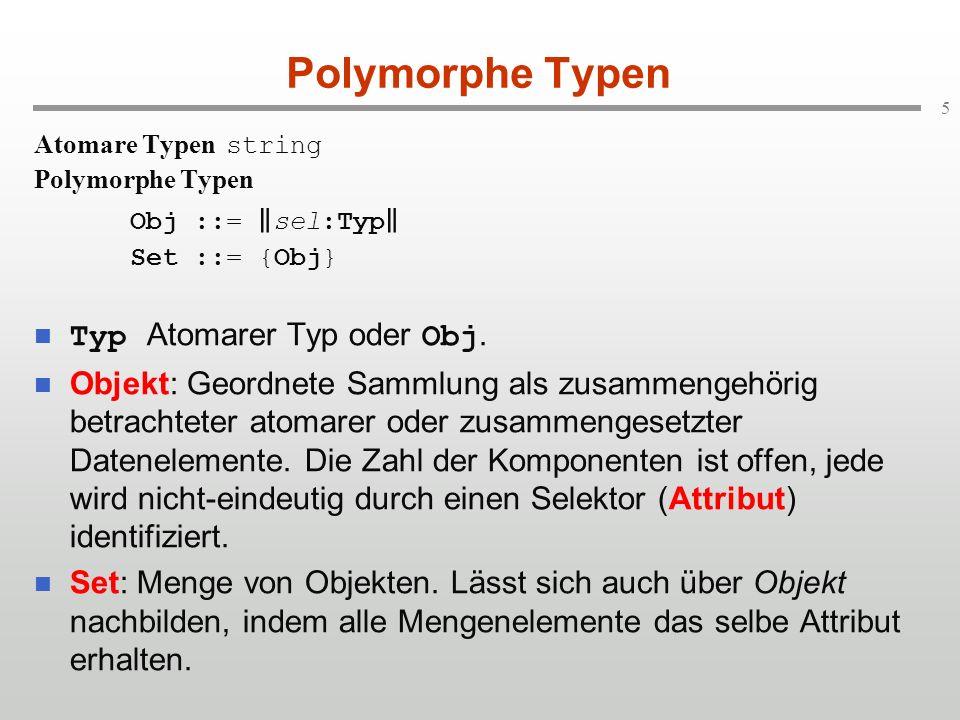 5 Polymorphe Typen Atomare Typen string Polymorphe Typen Obj ::= sel:Typ Set ::= {Obj} Typ Atomarer Typ oder Obj. Objekt: Geordnete Sammlung als zusam