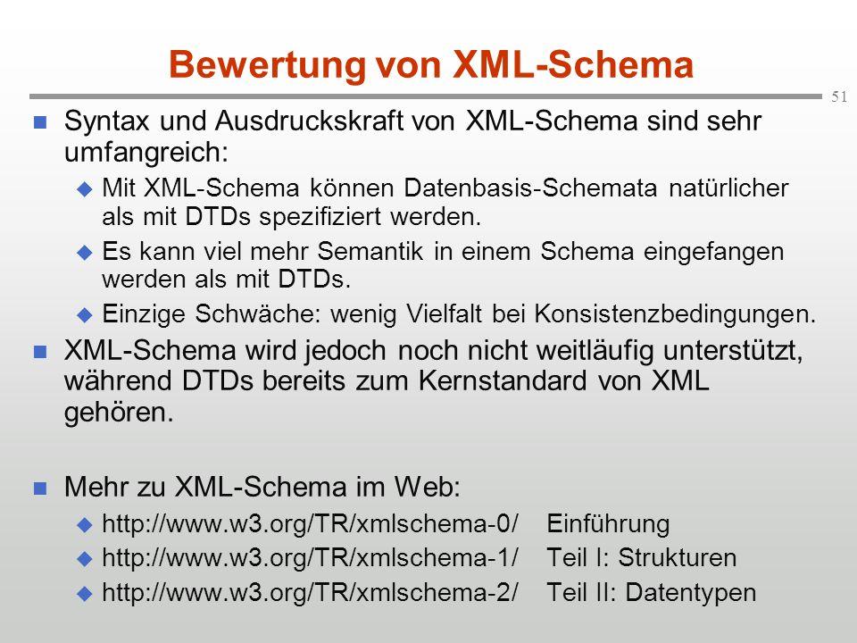 51 Bewertung von XML-Schema Syntax und Ausdruckskraft von XML-Schema sind sehr umfangreich: Mit XML-Schema können Datenbasis-Schemata natürlicher als mit DTDs spezifiziert werden.