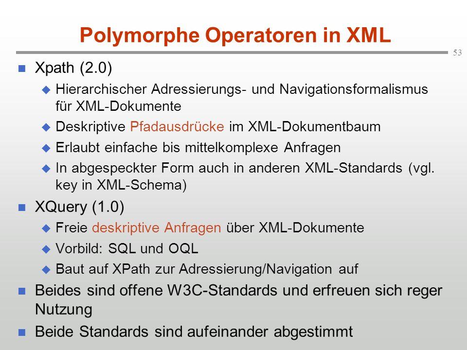53 Polymorphe Operatoren in XML Xpath (2.0) Hierarchischer Adressierungs- und Navigationsformalismus für XML-Dokumente Deskriptive Pfadausdrücke im XML-Dokumentbaum Erlaubt einfache bis mittelkomplexe Anfragen In abgespeckter Form auch in anderen XML-Standards (vgl.