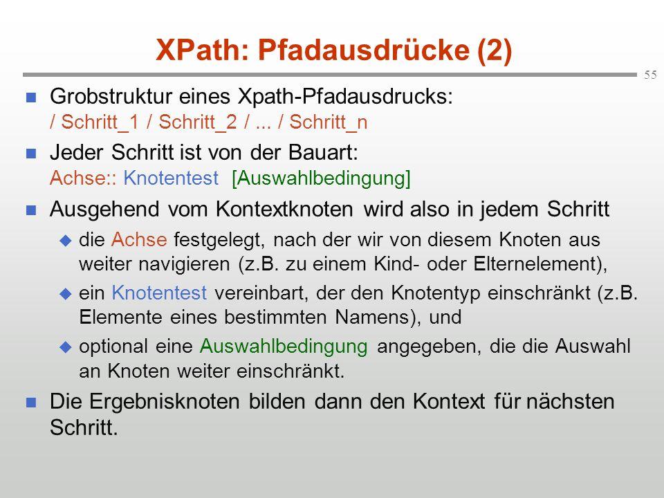 55 XPath: Pfadausdrücke (2) Grobstruktur eines Xpath-Pfadausdrucks: / Schritt_1 / Schritt_2 /... / Schritt_n Jeder Schritt ist von der Bauart: Achse::