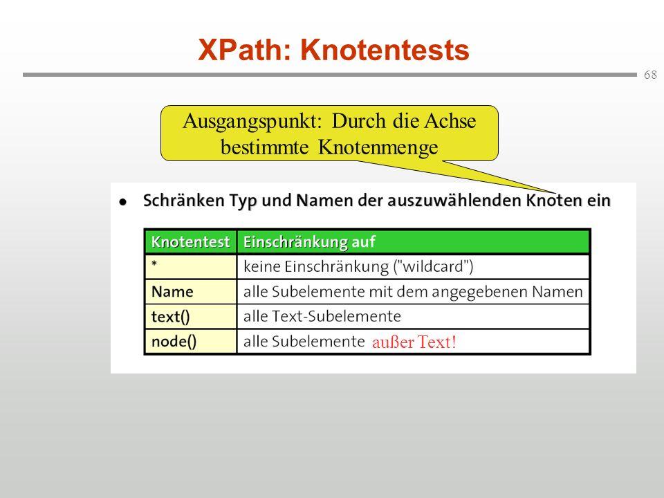 68 XPath: Knotentests Ausgangspunkt: Durch die Achse bestimmte Knotenmenge außer Text!