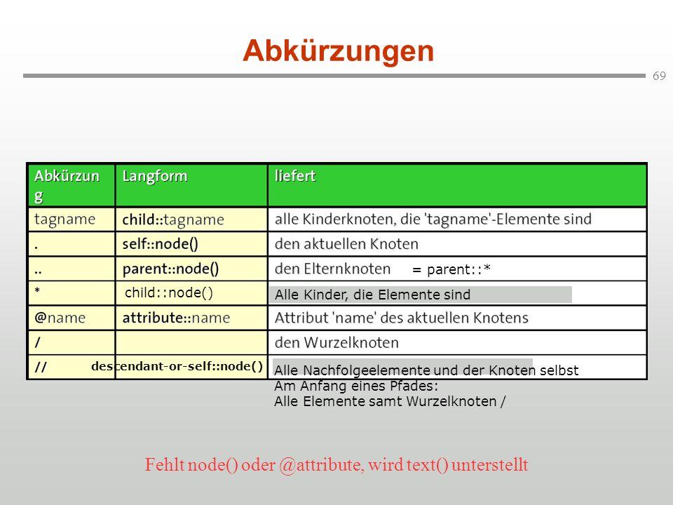 69 Abkürzungen descendant-or-self::node() Alle Kinder, die Elemente sind child::node() Alle Nachfolgeelemente und der Knoten selbst Am Anfang eines Pf