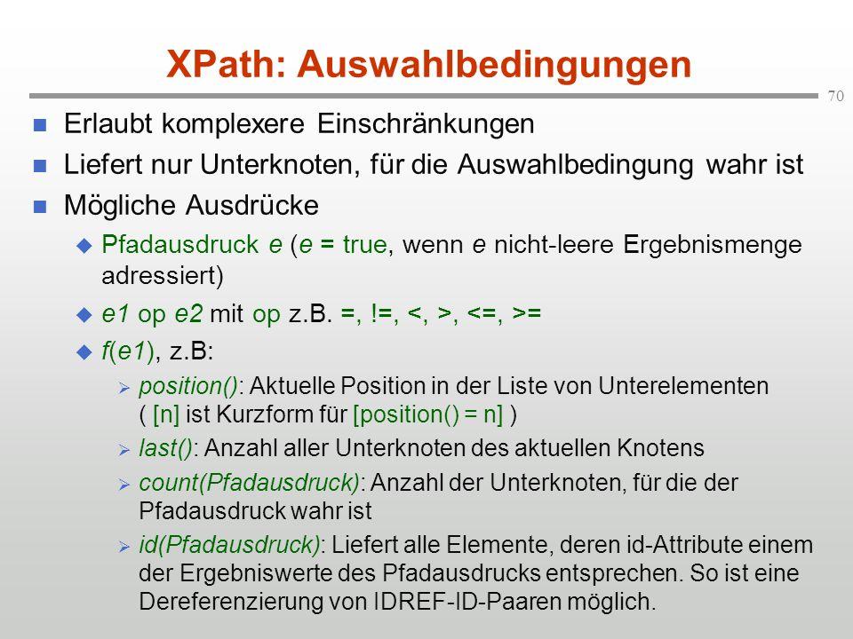 70 XPath: Auswahlbedingungen Erlaubt komplexere Einschränkungen Liefert nur Unterknoten, für die Auswahlbedingung wahr ist Mögliche Ausdrücke Pfadausd