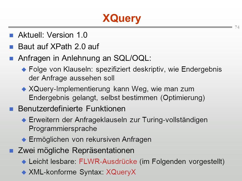 74 XQuery Aktuell: Version 1.0 Baut auf XPath 2.0 auf Anfragen in Anlehnung an SQL/OQL: Folge von Klauseln: spezifiziert deskriptiv, wie Endergebnis der Anfrage aussehen soll XQuery-Implementierung kann Weg, wie man zum Endergebnis gelangt, selbst bestimmen (Optimierung) Benutzerdefinierte Funktionen Erweitern der Anfrageklauseln zur Turing-vollständigen Programmiersprache Ermöglichen von rekursiven Anfragen Zwei mögliche Repräsentationen Leicht lesbare: FLWR-Ausdrücke (im Folgenden vorgestellt) XML-konforme Syntax: XQueryX
