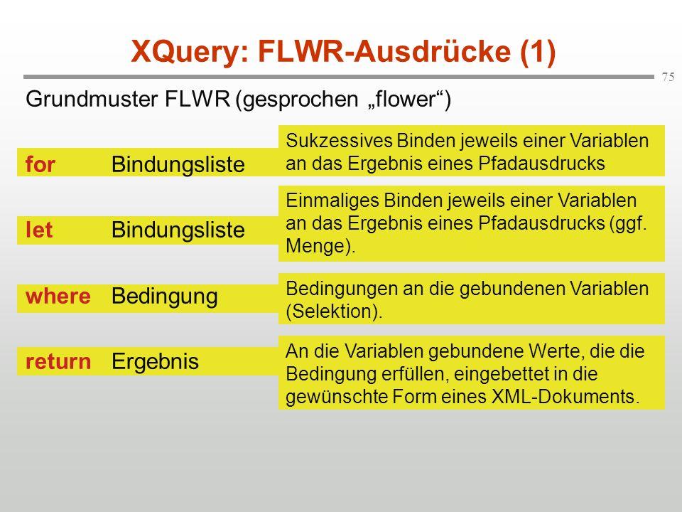 75 XQuery: FLWR-Ausdrücke (1) Sukzessives Binden jeweils einer Variablen an das Ergebnis eines Pfadausdrucks Einmaliges Binden jeweils einer Variablen an das Ergebnis eines Pfadausdrucks (ggf.