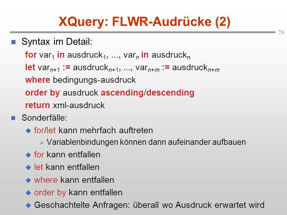 76 XQuery: FLWR-Audrücke (2) Syntax im Detail: for var 1 in ausdruck 1,..., var n in ausdruck n let var n+1 := ausdruck n+1,..., var n+m := ausdruck n+m where bedingungs-ausdruck order by ausdruck ascending/descending return xml-ausdruck Sonderfälle: for/let kann mehrfach auftreten Variablenbindungen können dann aufeinander aufbauen for kann entfallen let kann entfallen where kann entfallen order by kann entfallen Geschachtelte Anfragen: überall wo Ausdruck erwartet wird