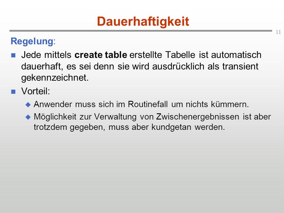 11 Dauerhaftigkeit Regelung: Jede mittels create table erstellte Tabelle ist automatisch dauerhaft, es sei denn sie wird ausdrücklich als transient ge