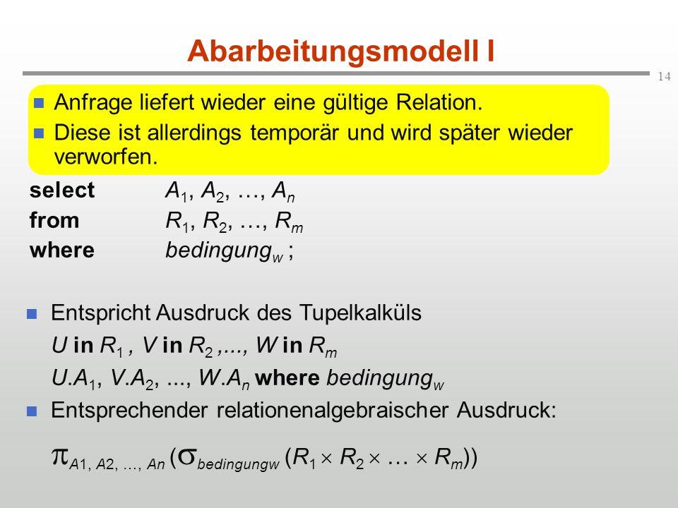 14 Abarbeitungsmodell I selectA 1, A 2, …, A n fromR 1, R 2, …, R m wherebedingung w ; Entspricht Ausdruck des Tupelkalküls U in R 1, V in R 2,..., W