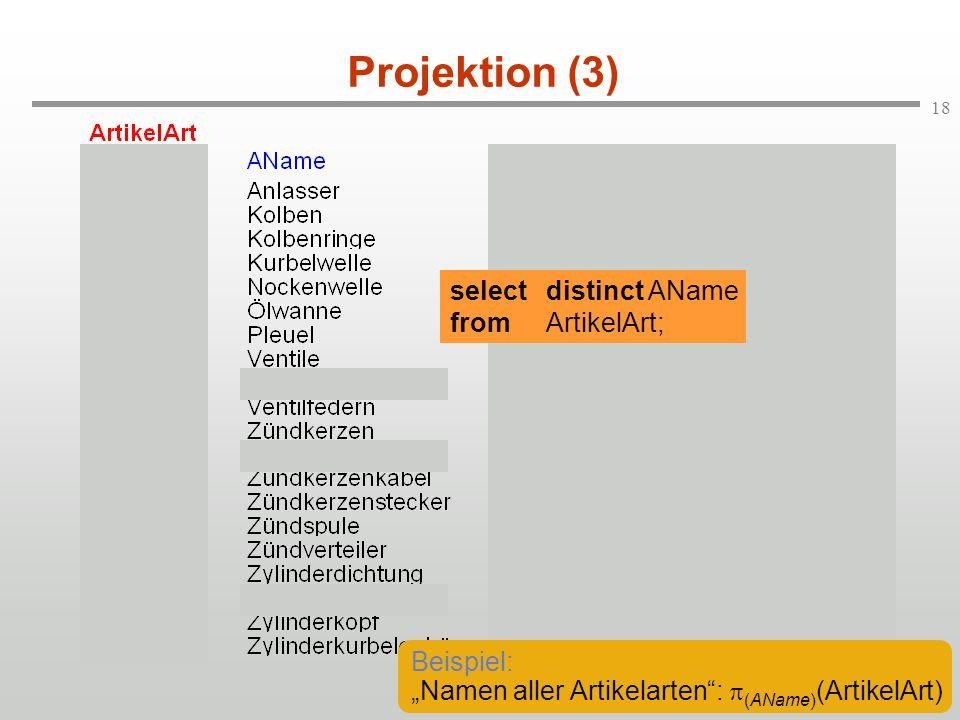 18 Projektion (3) selectdistinct AName fromArtikelArt; Beispiel: Namen aller Artikelarten: (AName) (ArtikelArt)