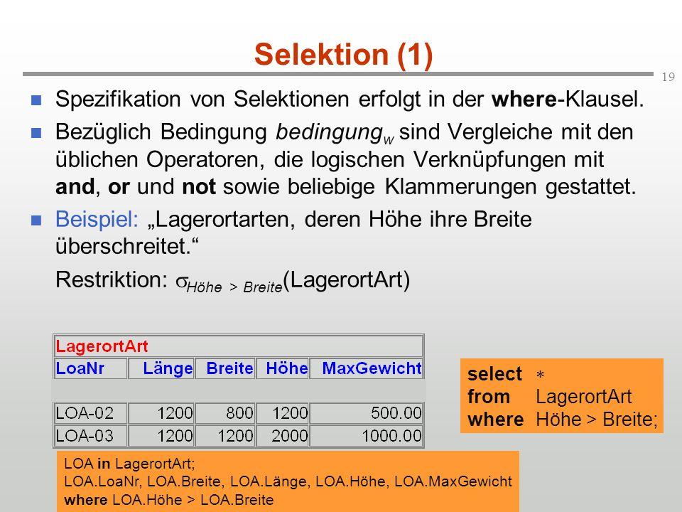 19 Selektion (1) Spezifikation von Selektionen erfolgt in der where-Klausel. Bezüglich Bedingung bedingung w sind Vergleiche mit den üblichen Operator
