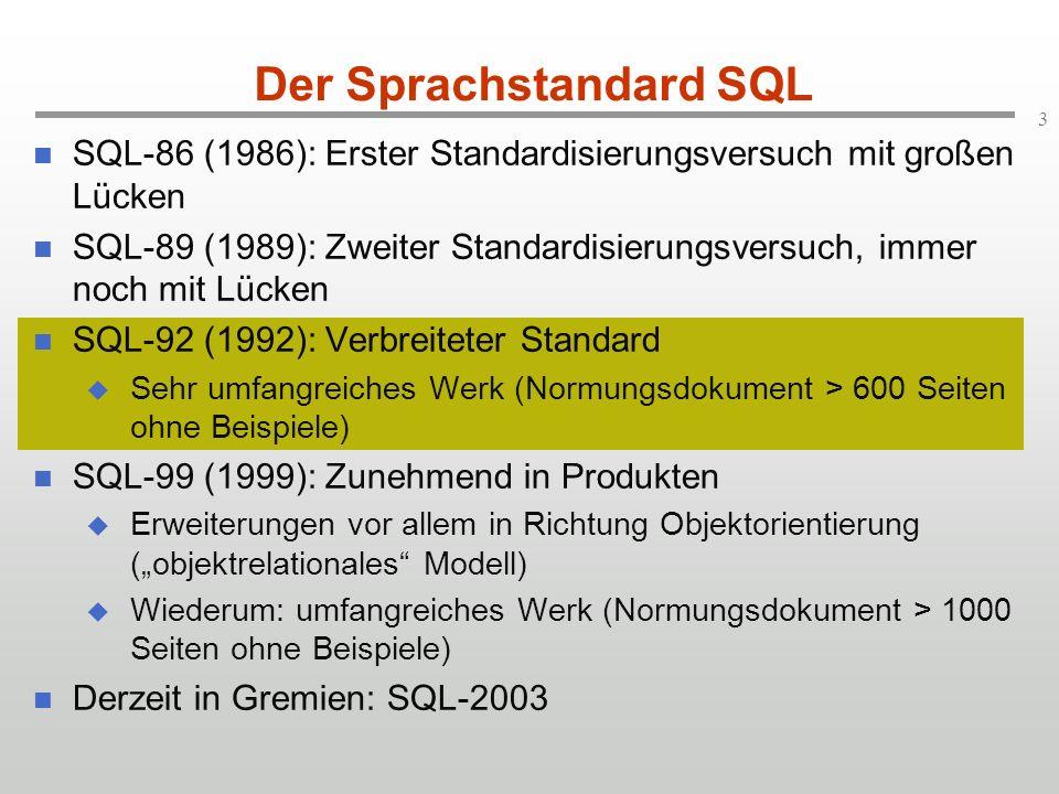 3 Der Sprachstandard SQL SQL-86 (1986): Erster Standardisierungsversuch mit großen Lücken SQL-89 (1989): Zweiter Standardisierungsversuch, immer noch