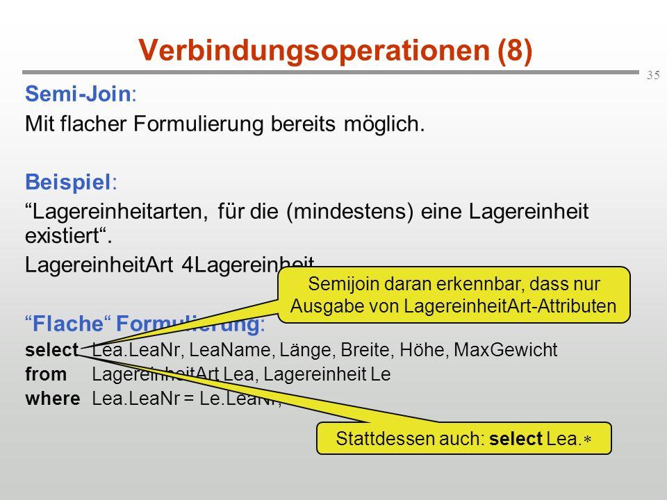 35 Verbindungsoperationen (8) Semi-Join: Mit flacher Formulierung bereits möglich. Beispiel: Lagereinheitarten, für die (mindestens) eine Lagereinheit