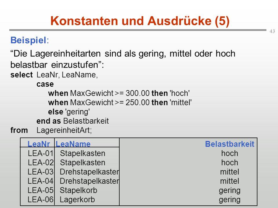 43 Konstanten und Ausdrücke (5) Beispiel: Die Lagereinheitarten sind als gering, mittel oder hoch belastbar einzustufen: selectLeaNr, LeaName, case wh