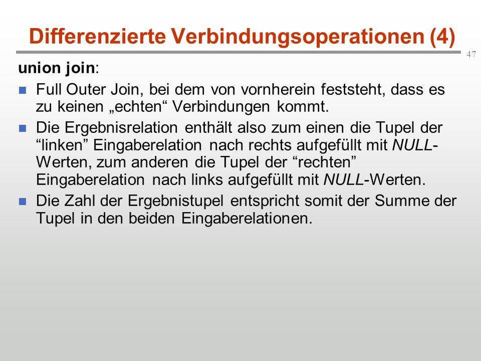 47 Differenzierte Verbindungsoperationen (4) union join: Full Outer Join, bei dem von vornherein feststeht, dass es zu keinen echten Verbindungen komm