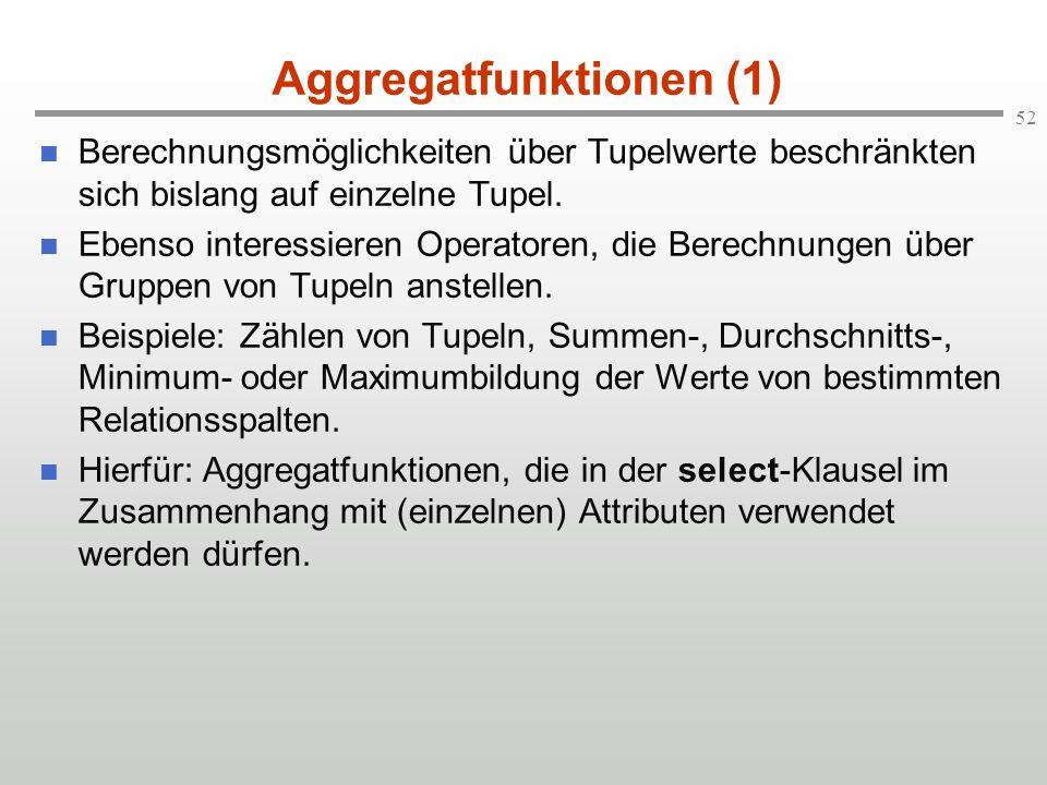 52 Aggregatfunktionen (1) Berechnungsmöglichkeiten über Tupelwerte beschränkten sich bislang auf einzelne Tupel. Ebenso interessieren Operatoren, die