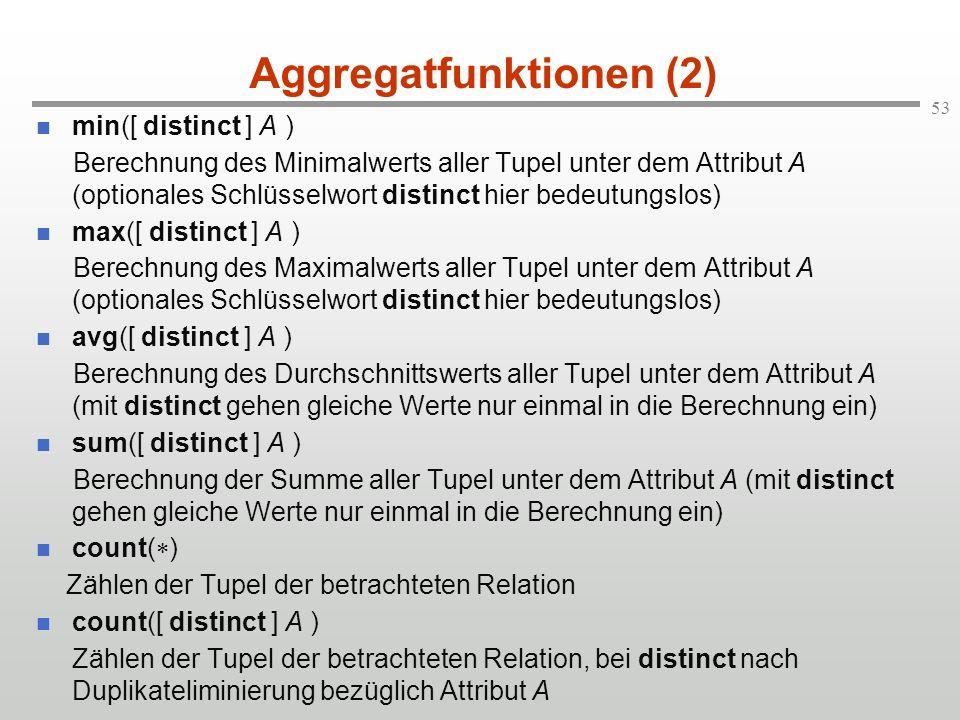 53 Aggregatfunktionen (2) min([ distinct ] A ) Berechnung des Minimalwerts aller Tupel unter dem Attribut A (optionales Schlüsselwort distinct hier be