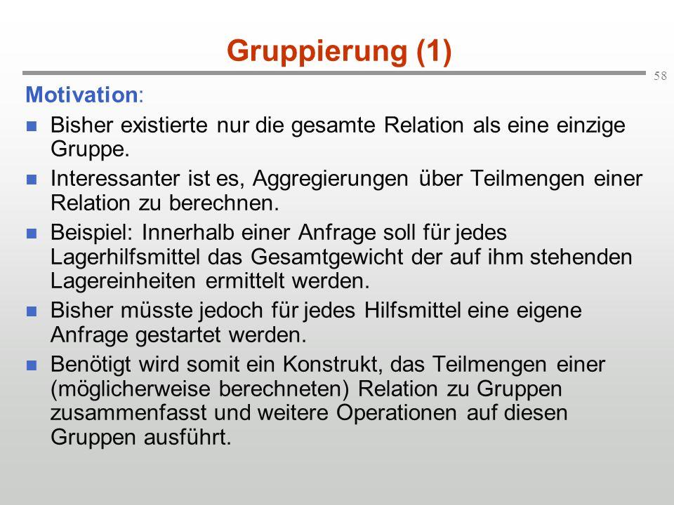 58 Gruppierung (1) Motivation: Bisher existierte nur die gesamte Relation als eine einzige Gruppe. Interessanter ist es, Aggregierungen über Teilmenge