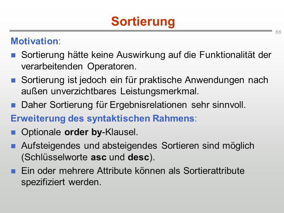 66 Sortierung Motivation: Sortierung hätte keine Auswirkung auf die Funktionalität der verarbeitenden Operatoren. Sortierung ist jedoch ein für prakti