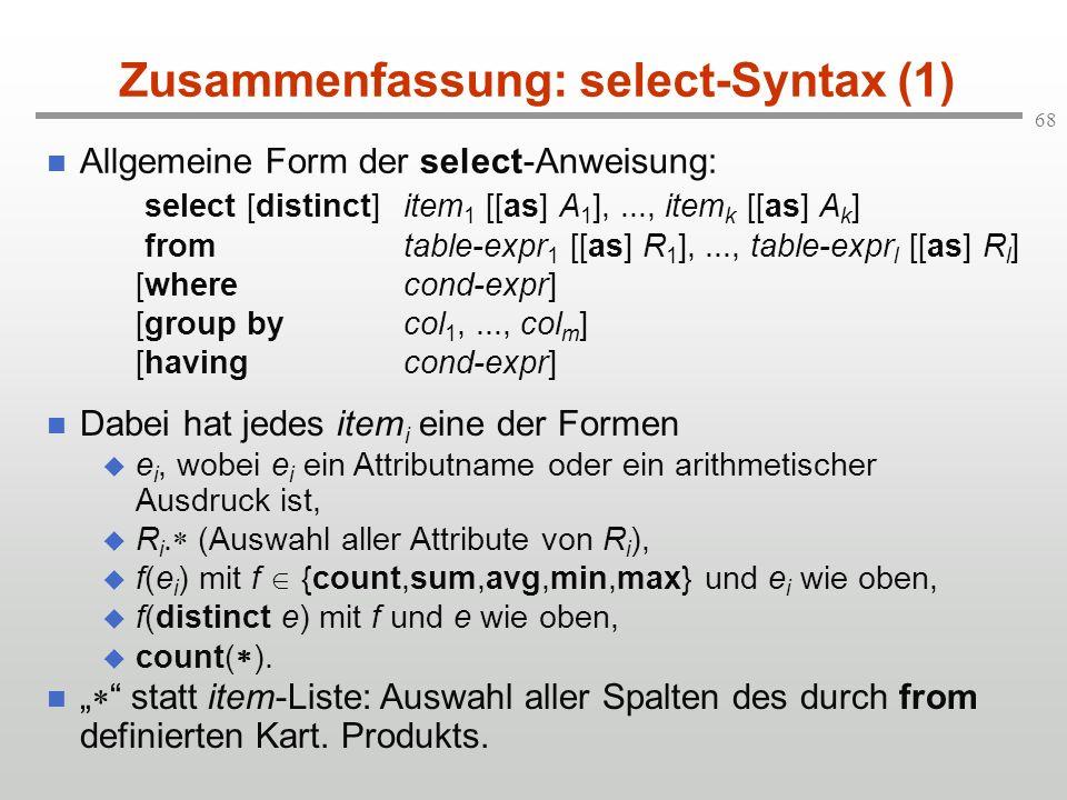 68 Zusammenfassung: select-Syntax (1) Allgemeine Form der select-Anweisung: select [distinct]item 1 [[as] A 1 ],..., item k [[as] A k ] fromtable-expr