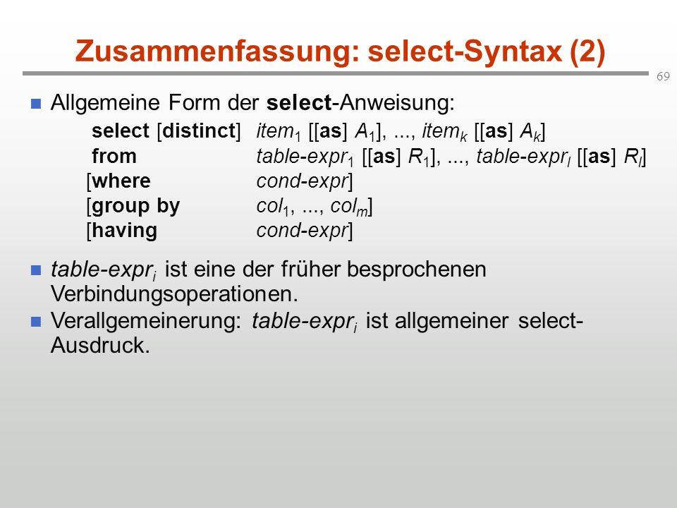 69 Zusammenfassung: select-Syntax (2) Allgemeine Form der select-Anweisung: select [distinct]item 1 [[as] A 1 ],..., item k [[as] A k ] fromtable-expr