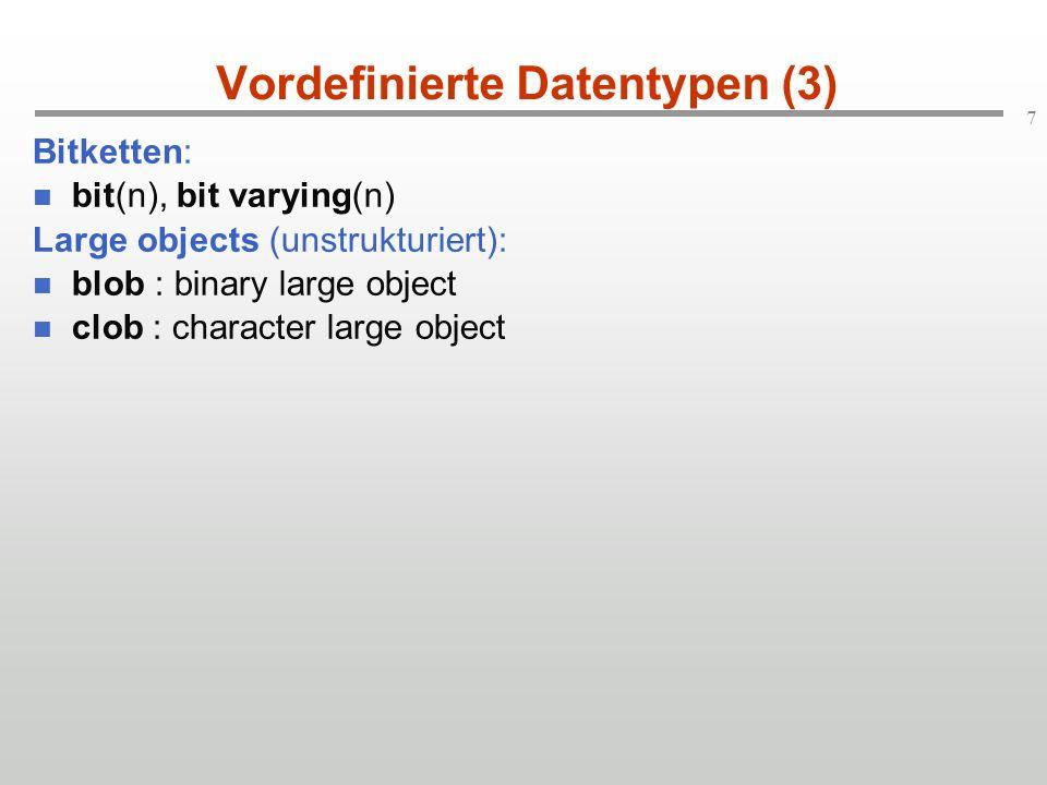 7 Vordefinierte Datentypen (3) Bitketten: bit(n), bit varying(n) Large objects (unstrukturiert): blob : binary large object clob : character large obj