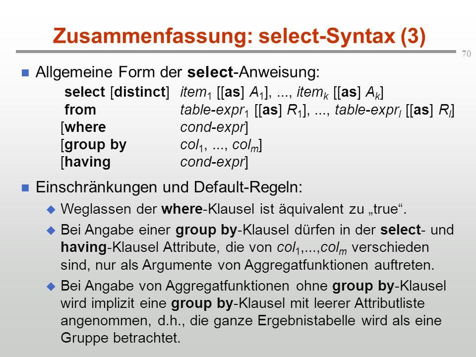 70 Zusammenfassung: select-Syntax (3) Allgemeine Form der select-Anweisung: select [distinct]item 1 [[as] A 1 ],..., item k [[as] A k ] fromtable-expr