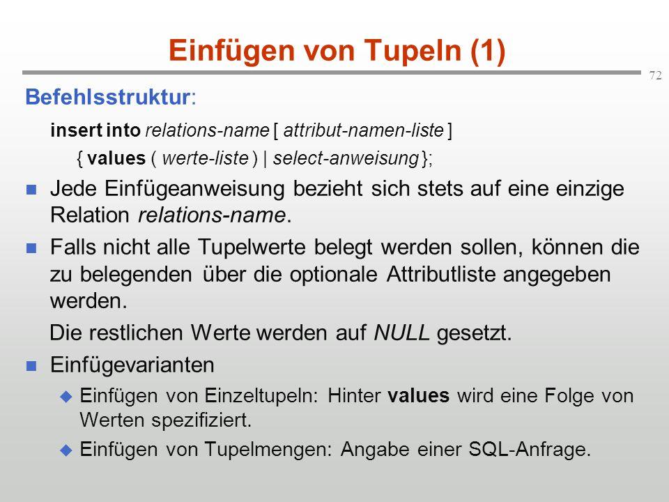 72 Einfügen von Tupeln (1) Befehlsstruktur: insert into relations-name [ attribut-namen-liste ] { values ( werte-liste ) | select-anweisung }; Jede Ei
