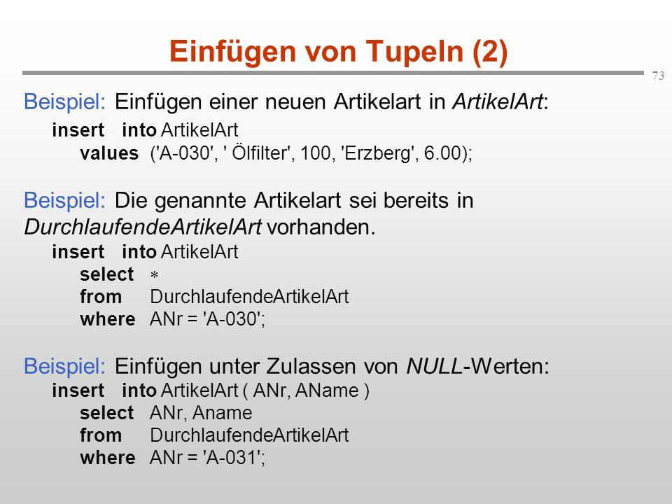 73 Einfügen von Tupeln (2) Beispiel: Einfügen einer neuen Artikelart in ArtikelArt: insertinto ArtikelArt values('A-030', ' Ölfilter', 100, 'Erzberg',