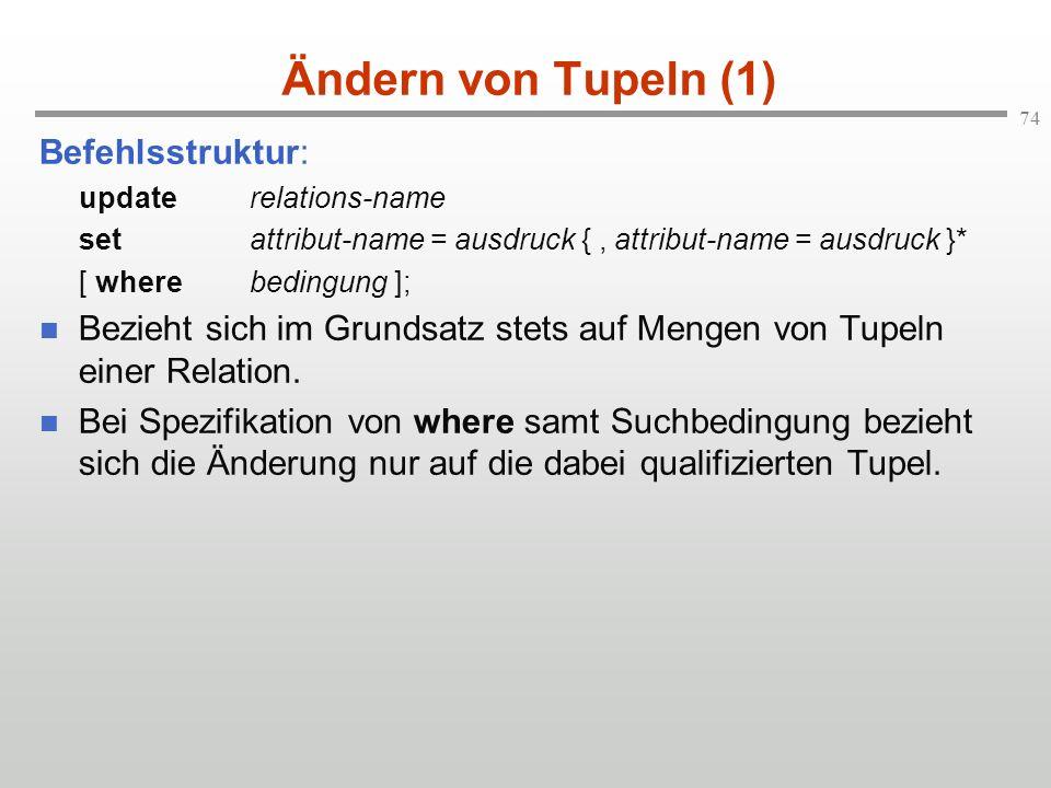 74 Ändern von Tupeln (1) Befehlsstruktur: updaterelations-name set attribut-name = ausdruck {, attribut-name = ausdruck }* [ where bedingung ]; Bezieh