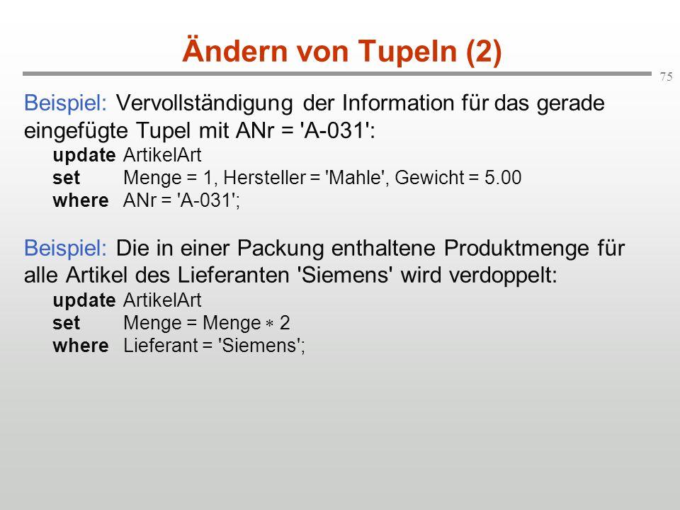 75 Ändern von Tupeln (2) Beispiel: Vervollständigung der Information für das gerade eingefügte Tupel mit ANr = 'A-031': update ArtikelArt set Menge =